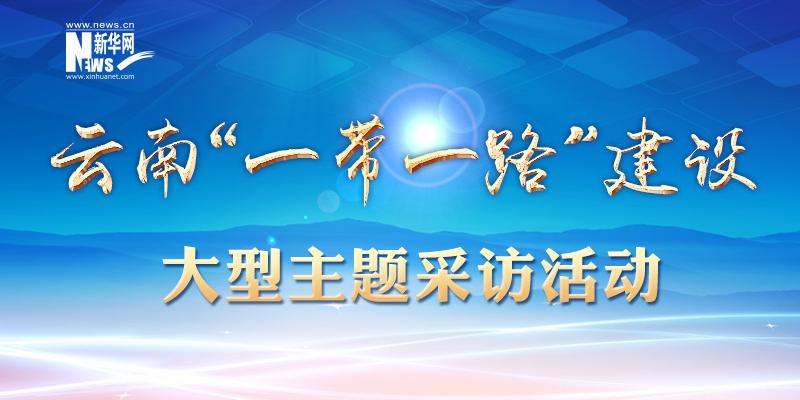 """雲南""""一帶一路""""建設大型主題採訪活動"""