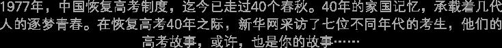 1977年,中国恢复高考制度,迄今已走过40个春秋。40年的家国记忆,承载着几代人的逐梦青春。在恢复高考40年之际,新华网采访了七位不同年代的考生,他们的高考故事,或许,也是你的故事······